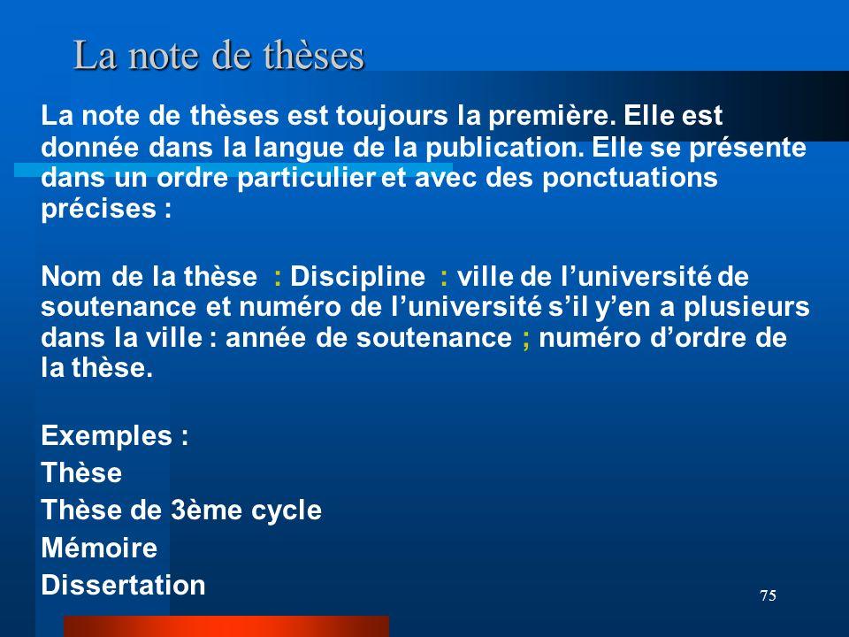 75 La note de thèses La note de thèses est toujours la première. Elle est donnée dans la langue de la publication. Elle se présente dans un ordre part