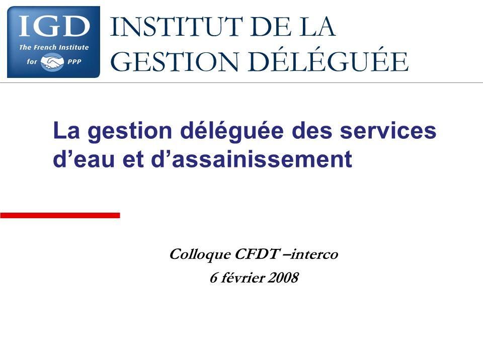 INSTITUT DE LA GESTION DÉLÉGUÉE La gestion déléguée des services deau et dassainissement Colloque CFDT –interco 6 février 2008