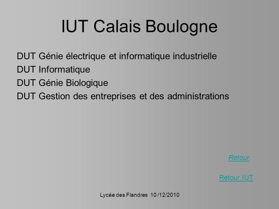 Lycée des Flandres 10 /12/2010 IUT Calais Boulogne DUT Génie électrique et informatique industrielle DUT Informatique DUT Génie Biologique DUT Gestion