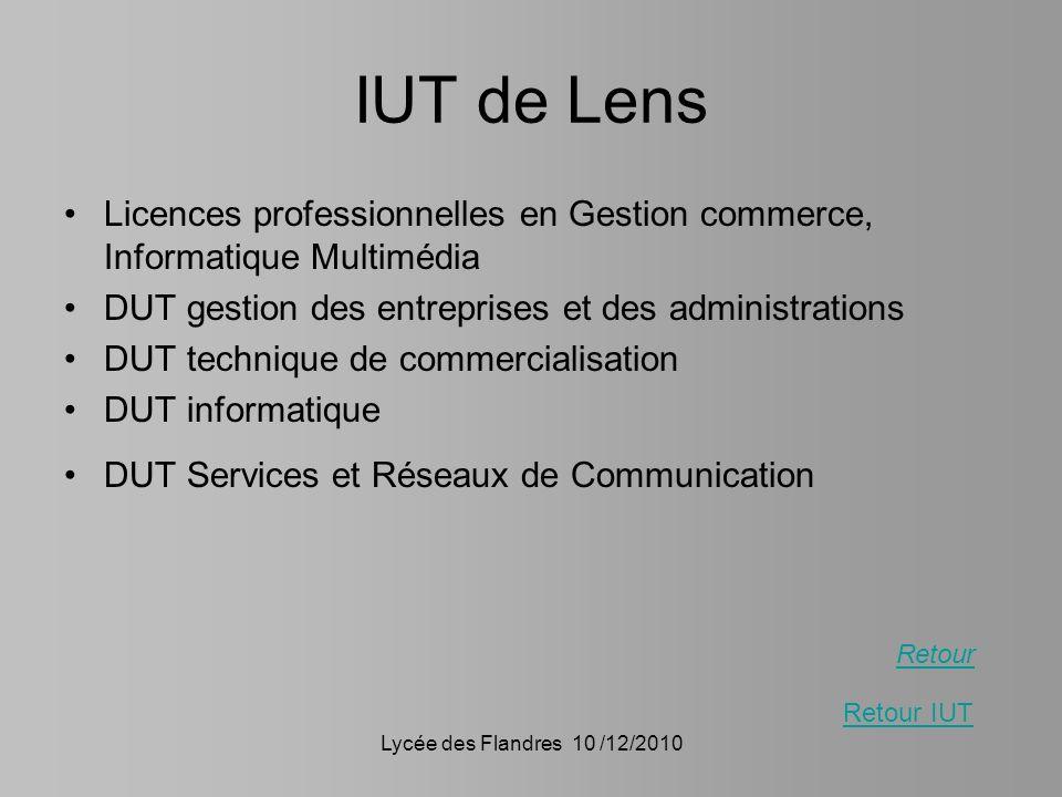 Lycée des Flandres 10 /12/2010 IUT de Lens Licences professionnelles en Gestion commerce, Informatique Multimédia DUT gestion des entreprises et des a
