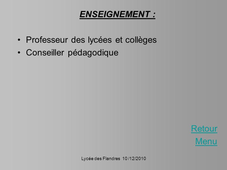 Lycée des Flandres 10 /12/2010 ENSEIGNEMENT : Professeur des lycées et collèges Conseiller pédagodique Retour Menu
