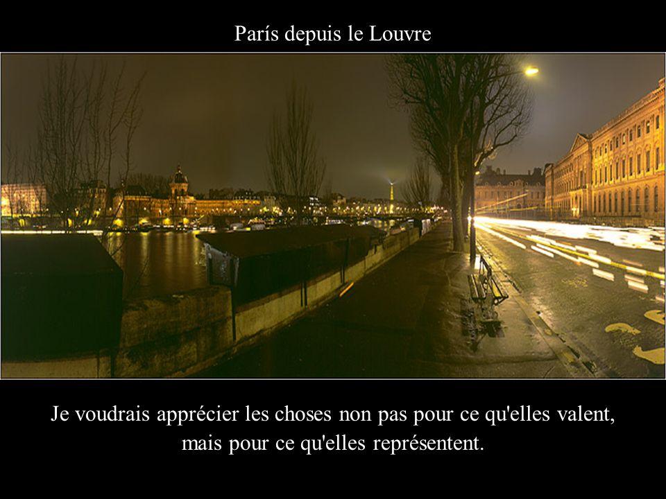 París depuis le Louvre Je voudrais apprécier les choses non pas pour ce qu elles valent, mais pour ce qu elles représentent.
