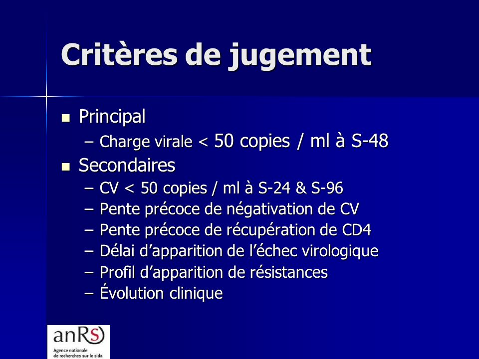 Critères de jugement Principal Principal –Charge virale < 50 copies / ml à S-48 Secondaires Secondaires –CV < 50 copies / ml à S-24 & S-96 –Pente préc