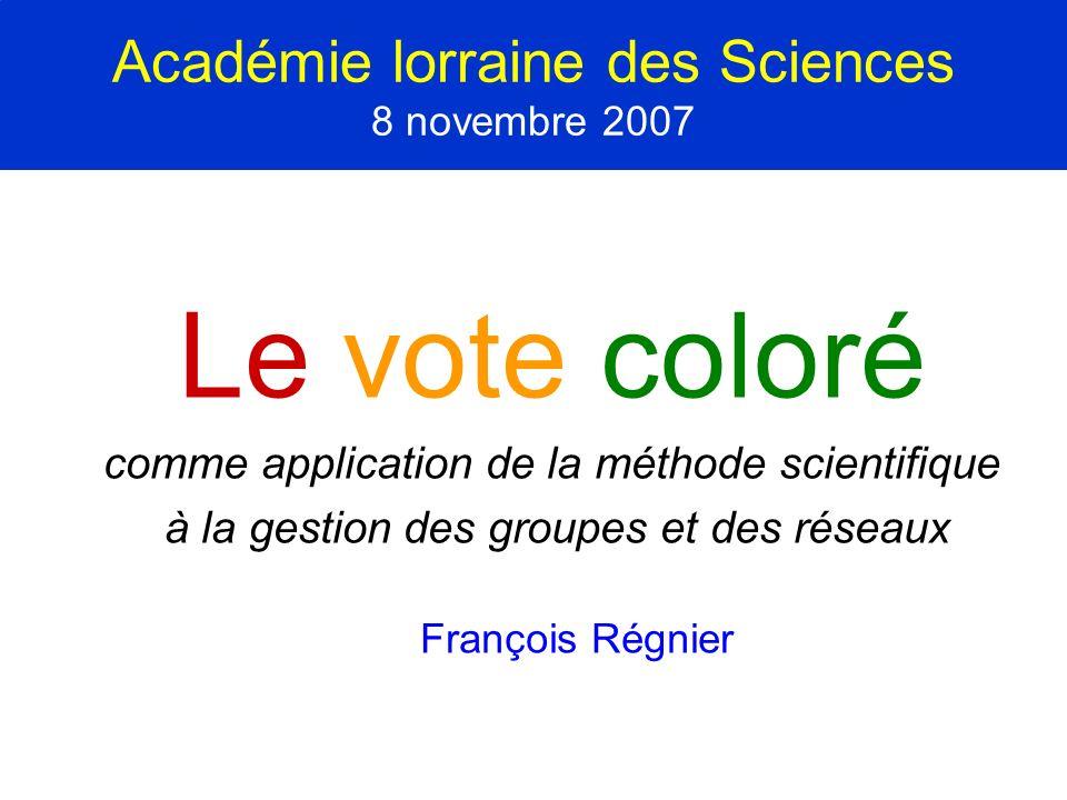 Académie lorraine des Sciences 8 novembre 2007 Le vote coloré comme application de la méthode scientifique à la gestion des groupes et des réseaux Fra