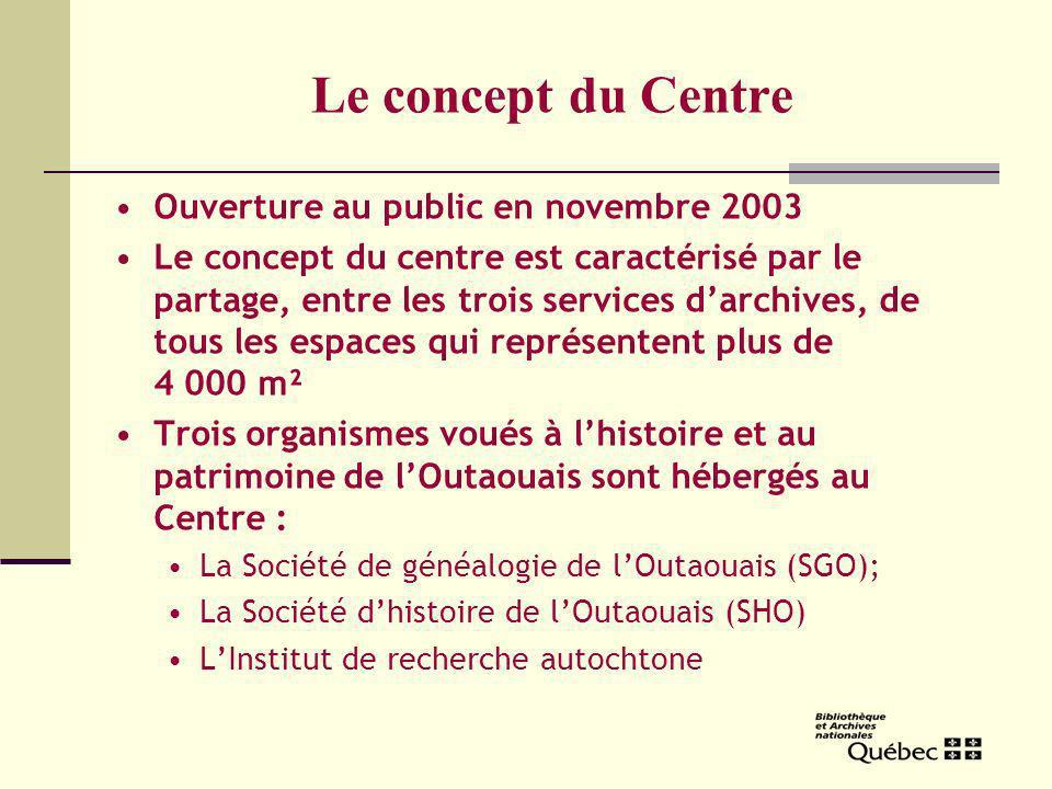 Le concept du Centre Ouverture au public en novembre 2003 Le concept du centre est caractérisé par le partage, entre les trois services darchives, de tous les espaces qui représentent plus de 4 000 m² Trois organismes voués à lhistoire et au patrimoine de lOutaouais sont hébergés au Centre : La Société de généalogie de lOutaouais (SGO); La Société dhistoire de lOutaouais (SHO) LInstitut de recherche autochtone