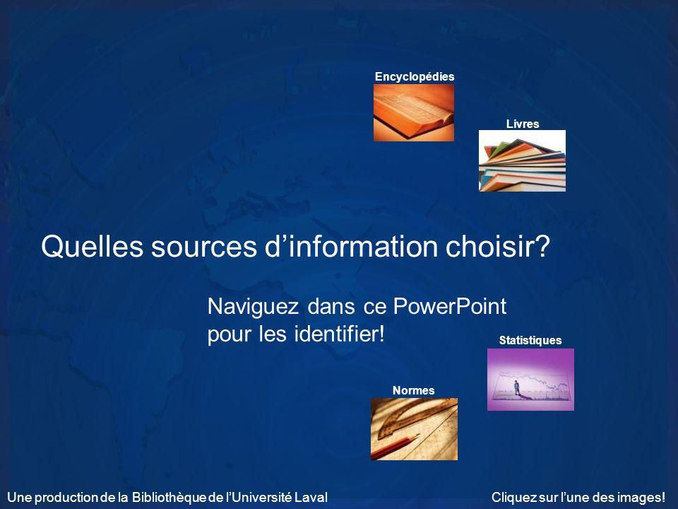 Quelles sources dinformation choisir? Naviguez dans ce PowerPoint pour les identifier! Encyclopédies Livres Statistiques Normes Cliquez sur lune des i