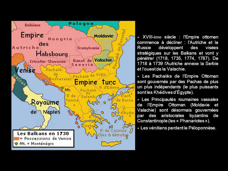 * XVIII- ème siècle : l'Empire ottoman commence à décliner : l'Autriche et la Russie développent des visées stratégiques sur les Balkans et vont y pén
