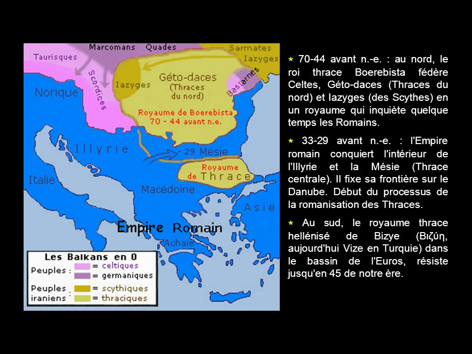 * 70-44 avant n.-e. : au nord, le roi thrace Boerebista fédère Celtes, Géto-daces (Thraces du nord) et Iazyges (des Scythes) en un royaume qui inquièt