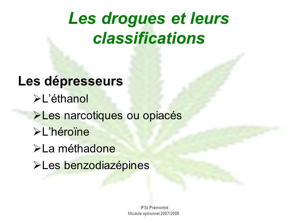 Les drogues et leurs classifications Les dépresseurs Léthanol Les narcotiques ou opiacés Lhéroïne La méthadone Les benzodiazépines IFSI Prémontré Modu