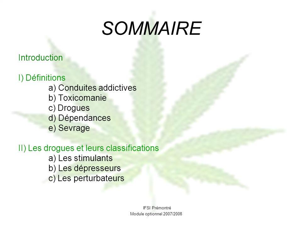 SOMMAIRE Introduction I) Définitions a) Conduites addictives b) Toxicomanie c) Drogues d) Dépendances e) Sevrage II) Les drogues et leurs classificati