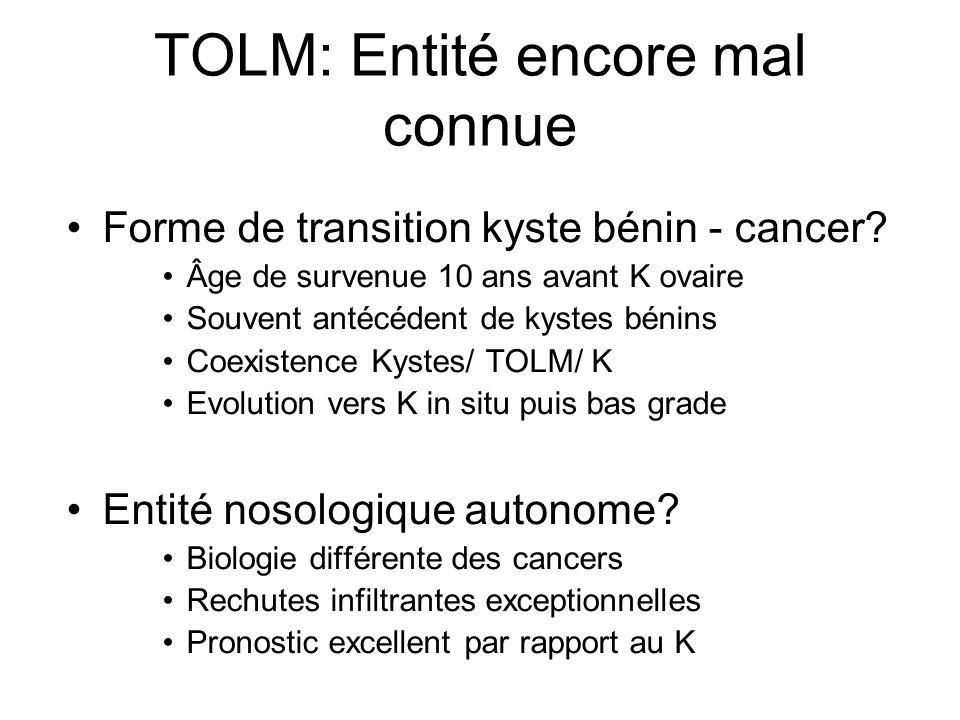TOLM: Entité encore mal connue Forme de transition kyste bénin - cancer? Âge de survenue 10 ans avant K ovaire Souvent antécédent de kystes bénins Coe