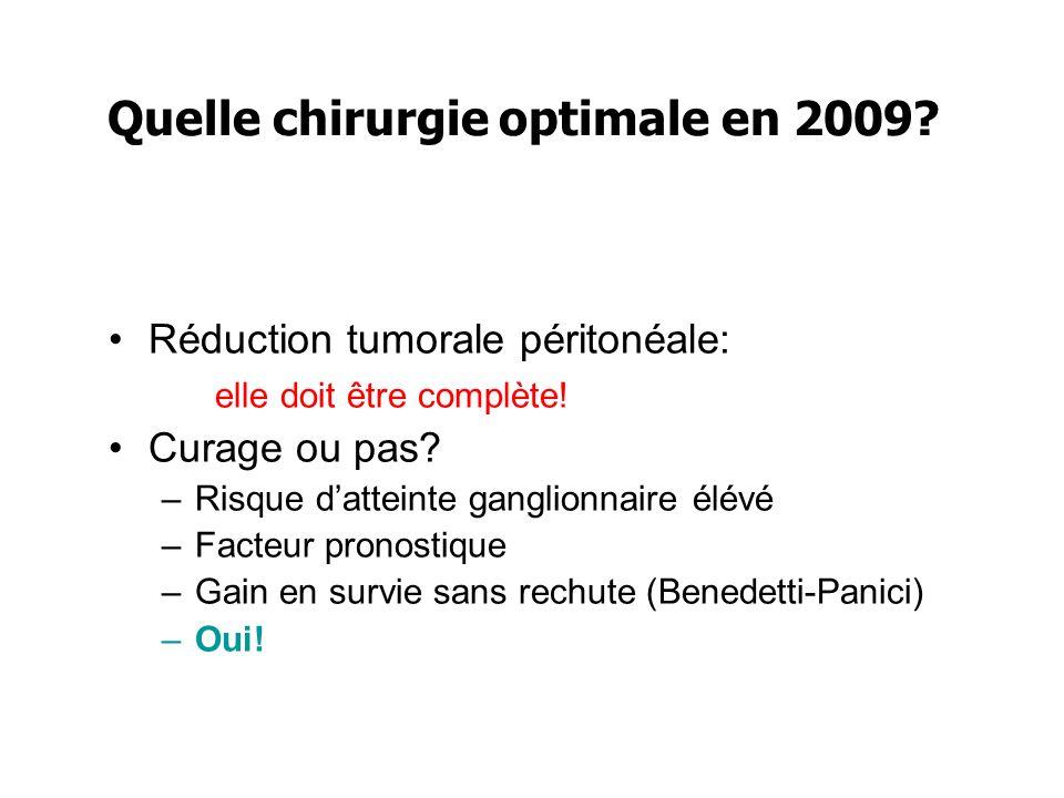 Quelle chirurgie optimale en 2009? Réduction tumorale péritonéale: elle doit être complète! Curage ou pas? –Risque datteinte ganglionnaire élévé –Fact