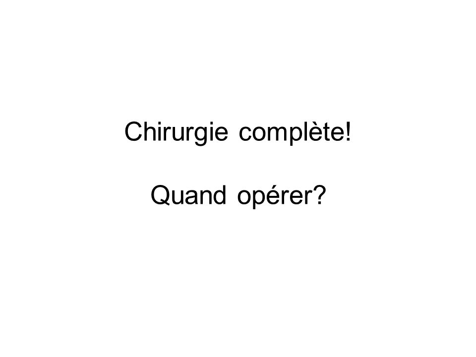 Chirurgie complète! Quand opérer?