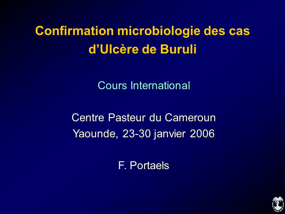 Confirmation microbiologie des cas dUlcère de Buruli Cours International Centre Pasteur du Cameroun Yaounde, 23-30 janvier 2006 F. Portaels