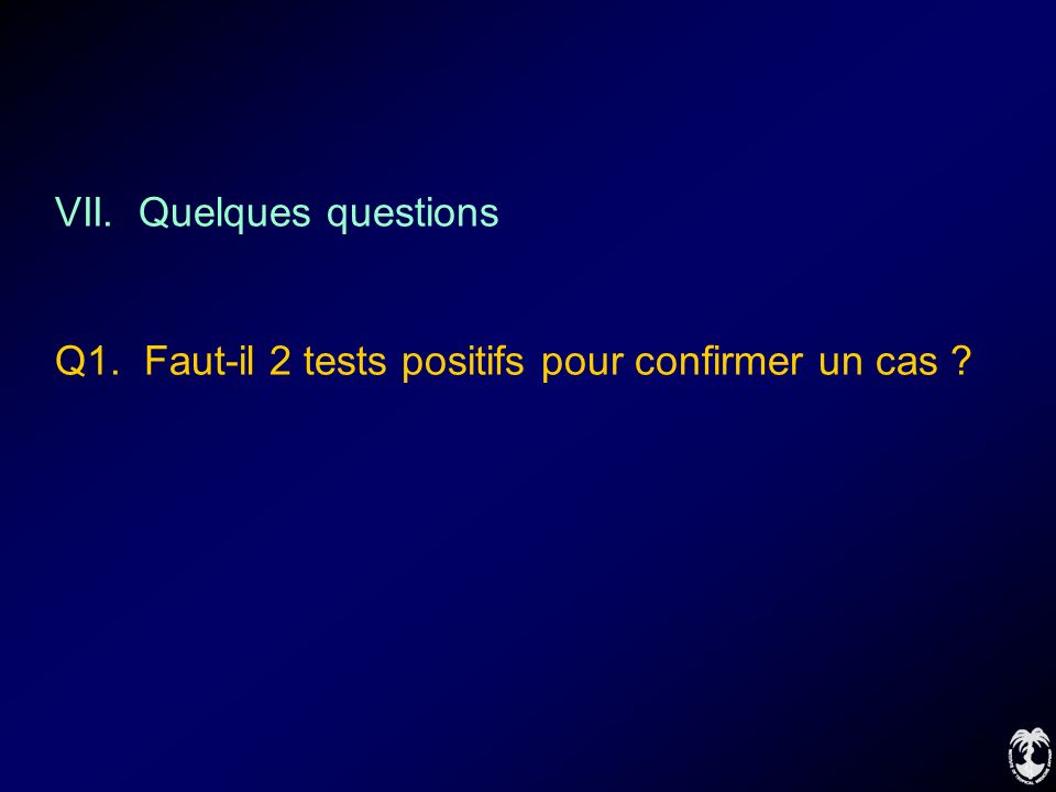 VII. Quelques questions Q1. Faut-il 2 tests positifs pour confirmer un cas ?