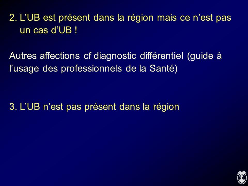 2. LUB est présent dans la région mais ce nest pas un cas dUB ! Autres affections cf diagnostic différentiel (guide à lusage des professionnels de la