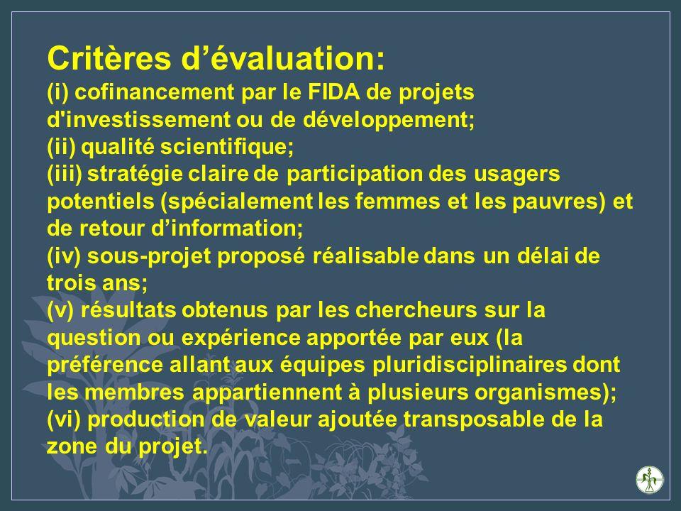 Critères dévaluation: (i) cofinancement par le FIDA de projets d investissement ou de développement; (ii) qualité scientifique; (iii) stratégie claire de participation des usagers potentiels (spécialement les femmes et les pauvres) et de retour dinformation; (iv) sous-projet proposé réalisable dans un délai de trois ans; (v) résultats obtenus par les chercheurs sur la question ou expérience apportée par eux (la préférence allant aux équipes pluridisciplinaires dont les membres appartiennent à plusieurs organismes); (vi) production de valeur ajoutée transposable de la zone du projet.