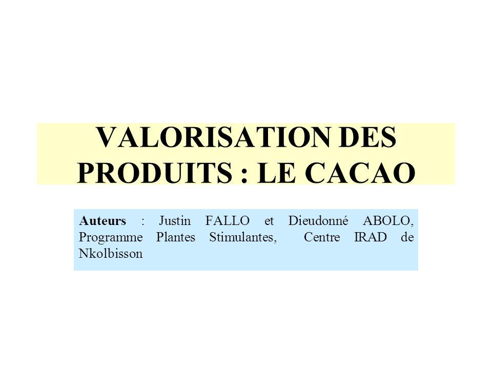 VALORISATION DES PRODUITS : LE CACAO Auteurs : Justin FALLO et Dieudonné ABOLO, Programme Plantes Stimulantes, Centre IRAD de Nkolbisson