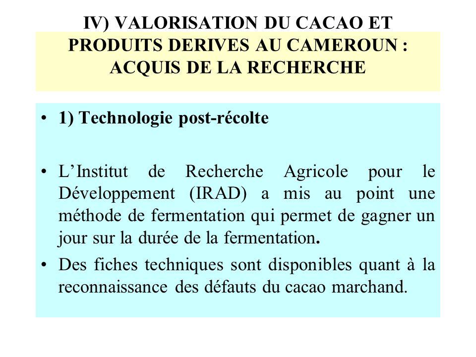 IV) VALORISATION DU CACAO ET PRODUITS DERIVES AU CAMEROUN : ACQUIS DE LA RECHERCHE 1) Technologie post-récolte LInstitut de Recherche Agricole pour le Développement (IRAD) a mis au point une méthode de fermentation qui permet de gagner un jour sur la durée de la fermentation.