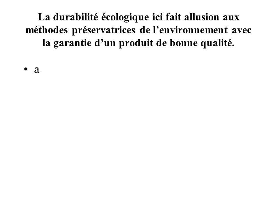 La durabilité écologique ici fait allusion aux méthodes préservatrices de lenvironnement avec la garantie dun produit de bonne qualité.