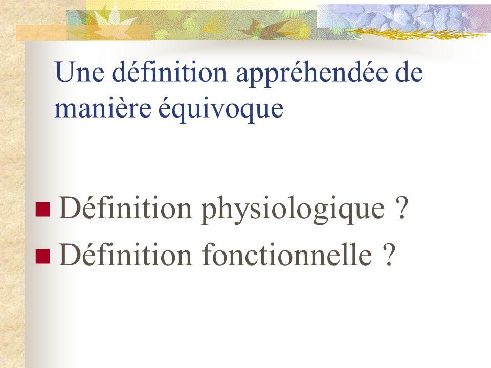 Une définition appréhendée de manière équivoque Définition physiologique ? Définition fonctionnelle ?