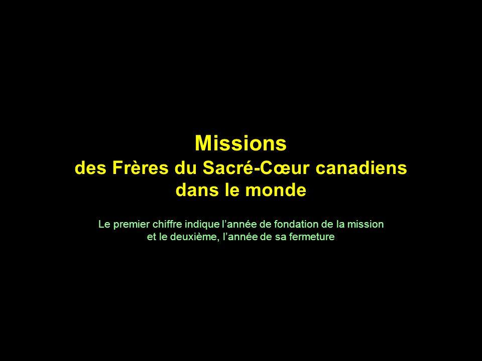 Missions des Frères du Sacré-Cœur canadiens dans le monde Le premier chiffre indique lannée de fondation de la mission et le deuxième, lannée de sa fe