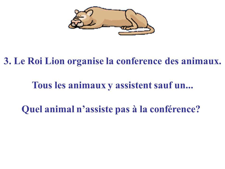 3. Le Roi Lion organise la conference des animaux. Tous les animaux y assistent sauf un... Quel animal nassiste pas à la conférence?