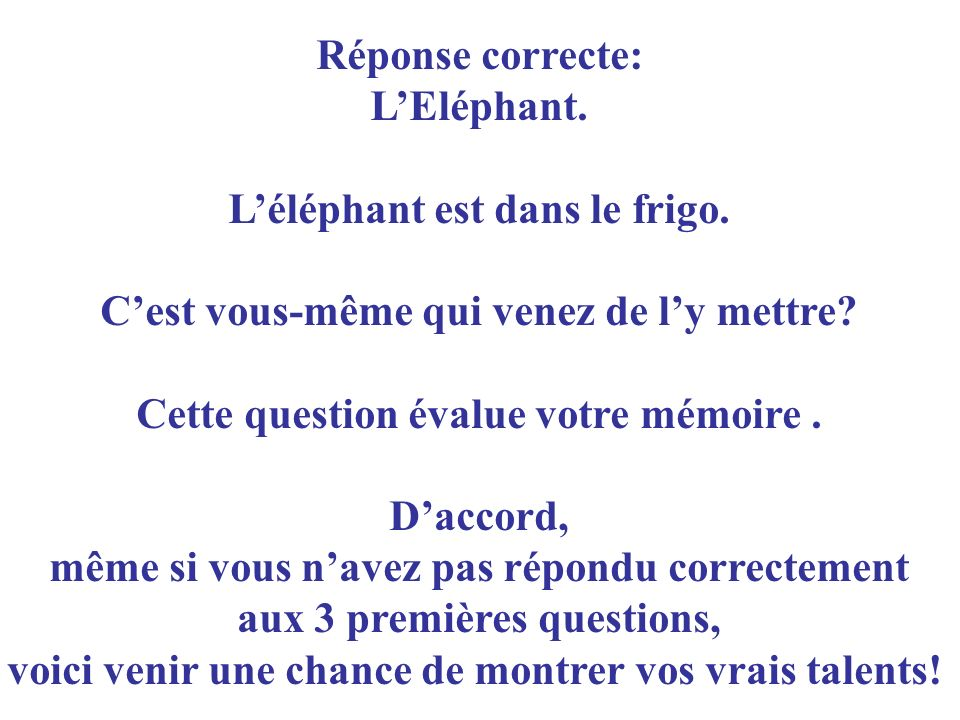 Réponse correcte: LEléphant. Léléphant est dans le frigo. Cest vous-même qui venez de ly mettre? Cette question évalue votre mémoire. Daccord, même si
