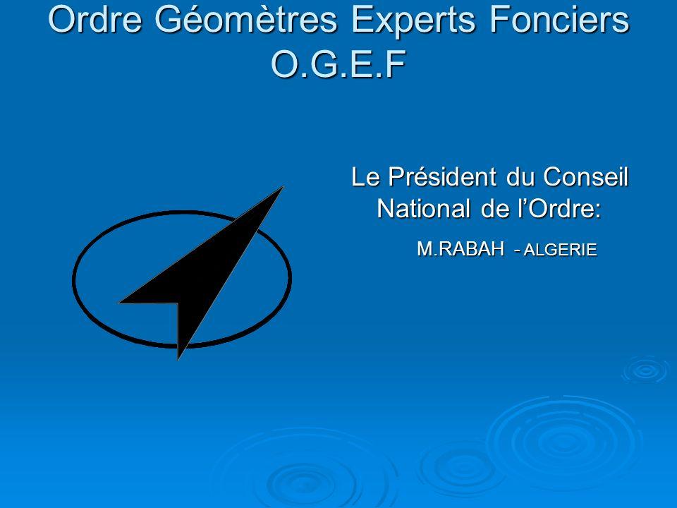 Ordre Géomètres Experts Fonciers O.G.E.F Ordre Géomètres Experts Fonciers O.G.E.F Le Président du Conseil National de lOrdre: M.RABAH - ALGERIE M.RABA