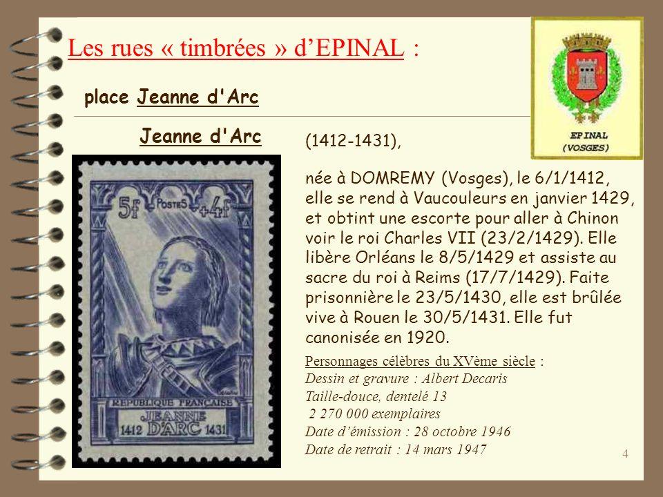 4 (1412-1431), née à DOMREMY (Vosges), le 6/1/1412, elle se rend à Vaucouleurs en janvier 1429, et obtint une escorte pour aller à Chinon voir le roi Charles VII (23/2/1429).