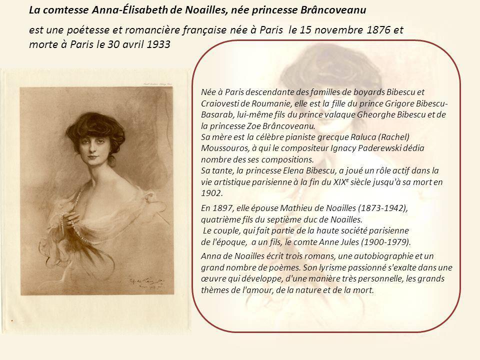 La comtesse Anna-Élisabeth de Noailles, née princesse Brâncoveanu est une poétesse et romancière française née à Paris le 15 novembre 1876 et morte à Paris le 30 avril 1933 Née à Paris descendante des familles de boyards Bibescu et Craiovesti de Roumanie, elle est la fille du prince Grigore Bibescu- Basarab, lui-même fils du prince valaque Gheorghe Bibescu et de la princesse Zoe Brâncoveanu.