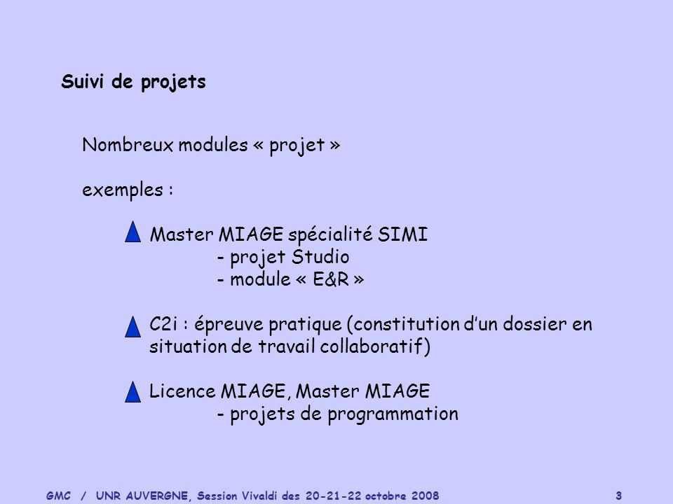GMC / UNR AUVERGNE, Session Vivaldi des 20-21-22 octobre 2008 3 Suivi de projets Nombreux modules « projet » exemples : Master MIAGE spécialité SIMI -