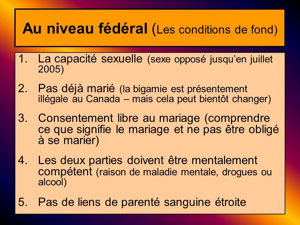 Au niveau fédéral ( Les conditions de fond) 1.La capacité sexuelle (sexe opposé jusquen juillet 2005) 2.Pas déjà marié (la bigamie est présentement il
