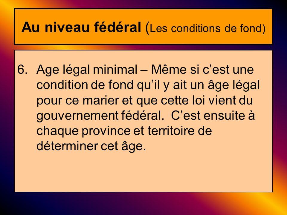 Au niveau fédéral ( Les conditions de fond) 6.Age légal minimal – Même si cest une condition de fond quil y ait un âge légal pour ce marier et que cet