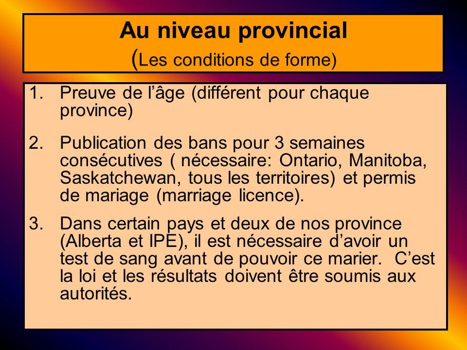 Au niveau provincial ( Les conditions de forme) 1.Preuve de lâge (différent pour chaque province) 2.Publication des bans pour 3 semaines consécutives