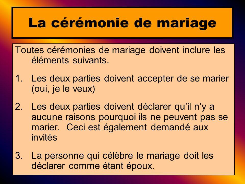Toutes cérémonies de mariage doivent inclure les éléments suivants. 1.Les deux parties doivent accepter de se marier (oui, je le veux) 2.Les deux part