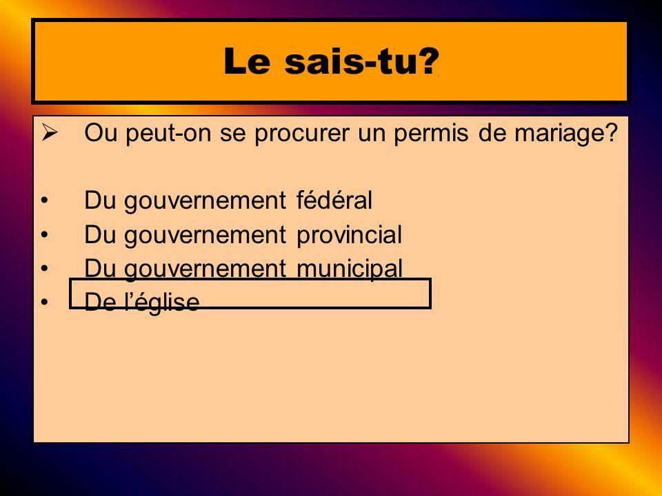 Ou peut-on se procurer un permis de mariage? Du gouvernement fédéral Du gouvernement provincial Du gouvernement municipal De léglise Le sais-tu?