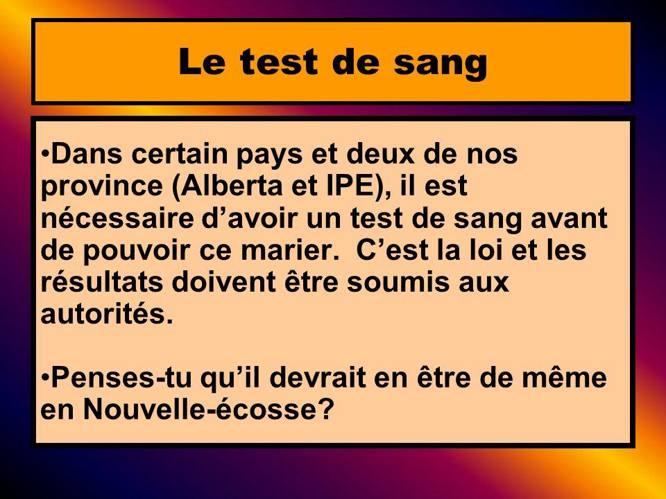 Dans certain pays et deux de nos province (Alberta et IPE), il est nécessaire davoir un test de sang avant de pouvoir ce marier. Cest la loi et les ré