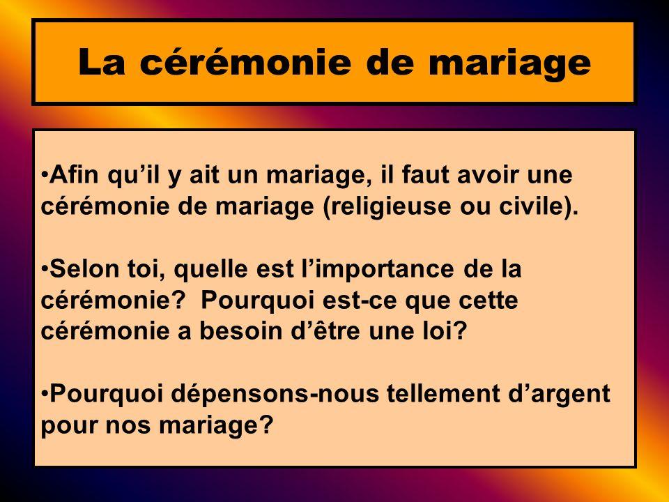 Afin quil y ait un mariage, il faut avoir une cérémonie de mariage (religieuse ou civile). Selon toi, quelle est limportance de la cérémonie? Pourquoi