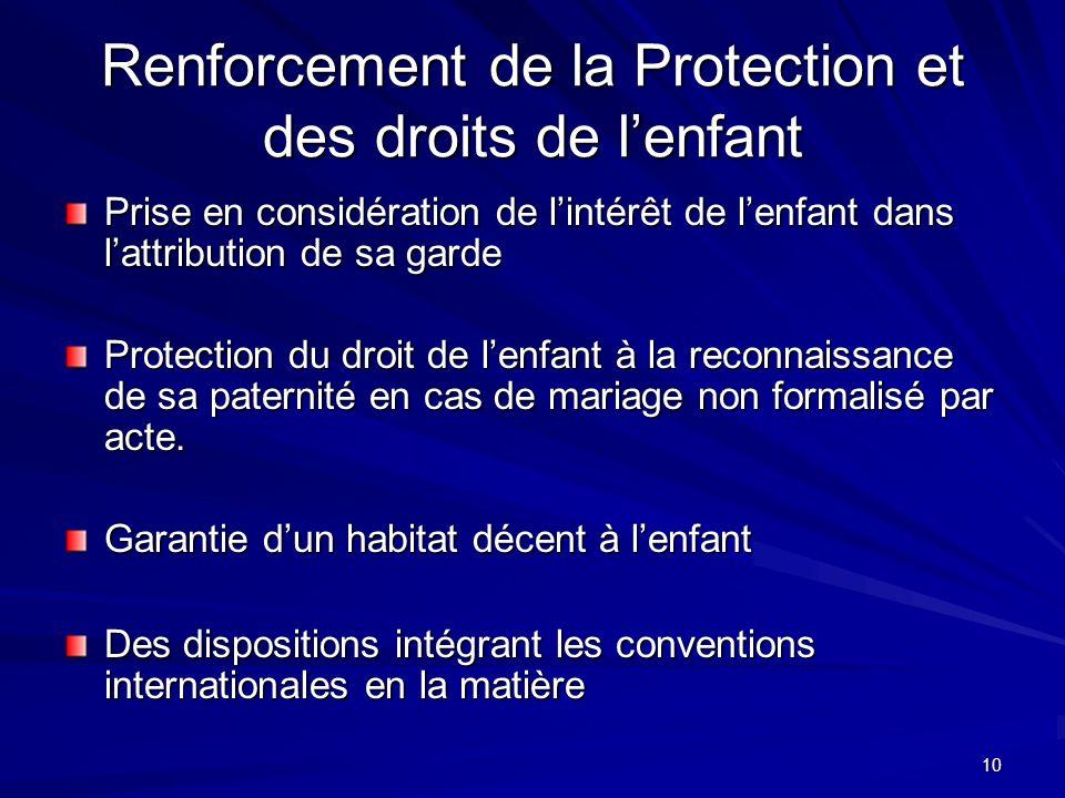 10 Renforcement de la Protection et des droits de lenfant Prise en considération de lintérêt de lenfant dans lattribution de sa garde Protection du droit de lenfant à la reconnaissance de sa paternité en cas de mariage non formalisé par acte.