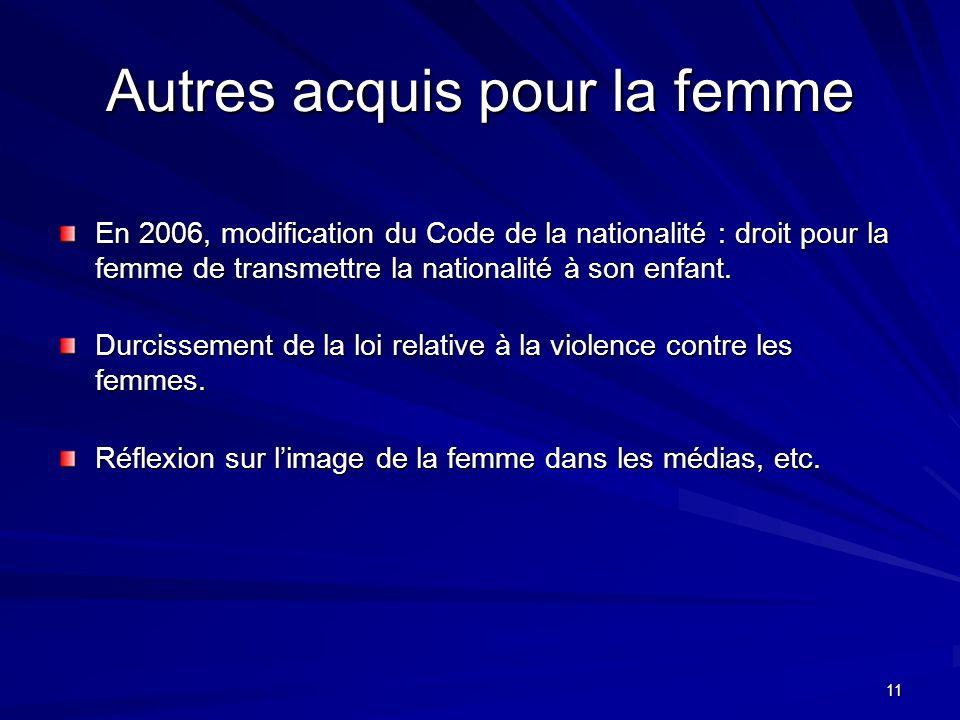 11 Autres acquis pour la femme En 2006, modification du Code de la nationalité : droit pour la femme de transmettre la nationalité à son enfant.