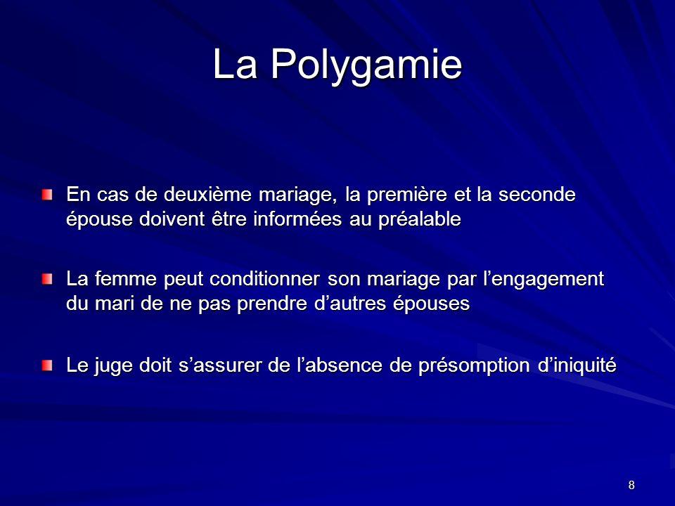 8 La Polygamie En cas de deuxième mariage, la première et la seconde épouse doivent être informées au préalable La femme peut conditionner son mariage par lengagement du mari de ne pas prendre dautres épouses Le juge doit sassurer de labsence de présomption diniquité
