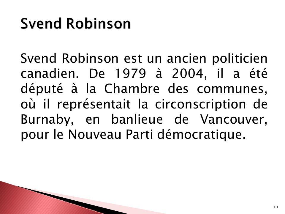 10 Svend Robinson Svend Robinson est un ancien politicien canadien. De 1979 à 2004, il a été député à la Chambre des communes, où il représentait la c