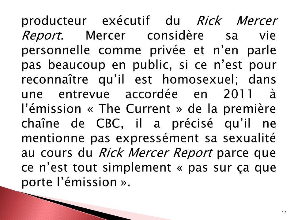 13 producteur exécutif du Rick Mercer Report. Mercer considère sa vie personnelle comme privée et nen parle pas beaucoup en public, si ce nest pour re