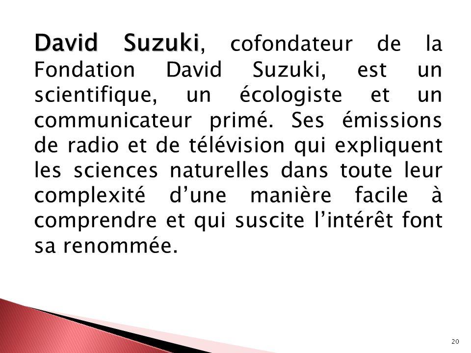 20 David Suzuki David Suzuki, cofondateur de la Fondation David Suzuki, est un scientifique, un écologiste et un communicateur primé. Ses émissions de