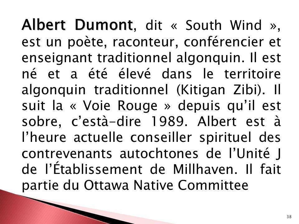 38 Albert Dumont Albert Dumont, dit « South Wind », est un poète, raconteur, conférencier et enseignant traditionnel algonquin. Il est né et a été éle