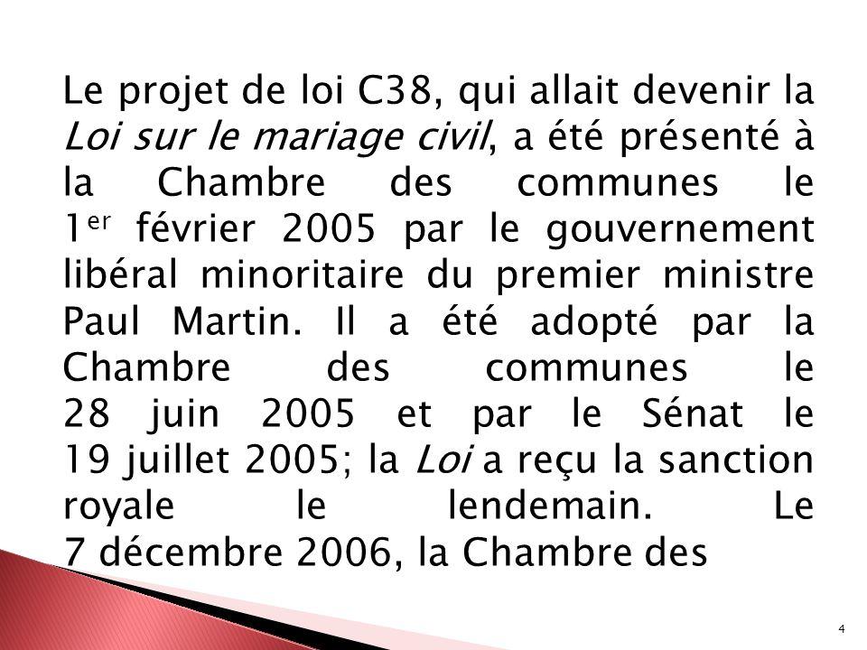 4 Le projet de loi C38, qui allait devenir la Loi sur le mariage civil, a été présenté à la Chambre des communes le 1 er février 2005 par le gouverne