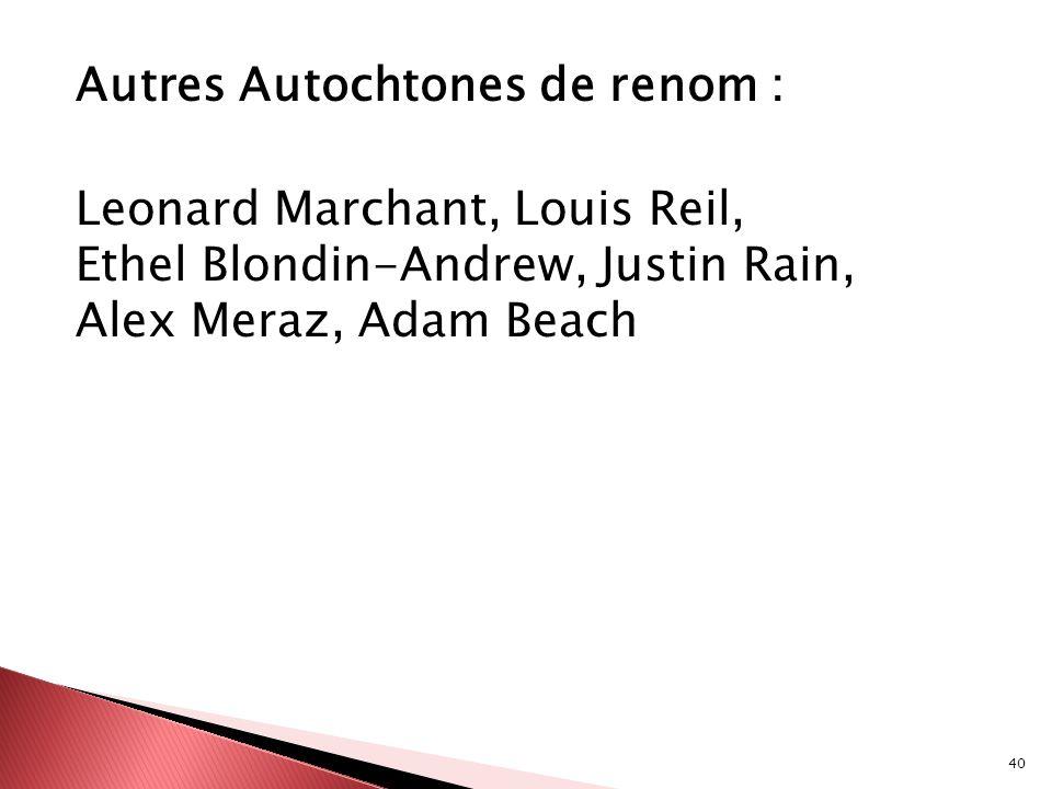 40 Autres Autochtones de renom : Leonard Marchant, Louis Reil, Ethel Blondin-Andrew, Justin Rain, Alex Meraz, Adam Beach