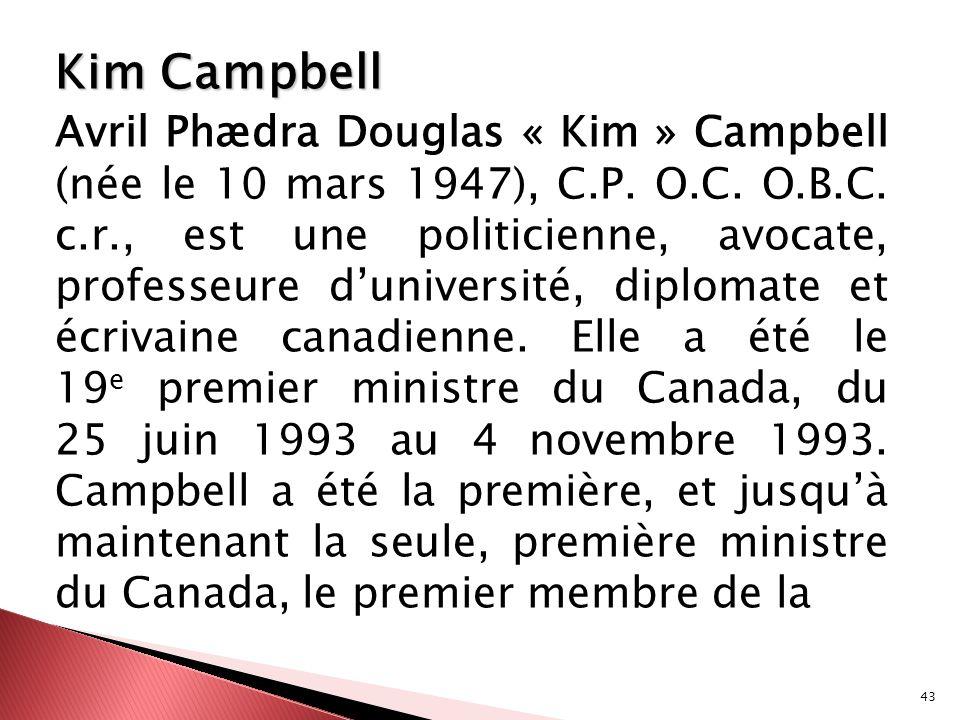 43 Kim Campbell Avril Phædra Douglas « Kim » Campbell (née le 10 mars 1947), C.P. O.C. O.B.C. c.r., est une politicienne, avocate, professeure duniver