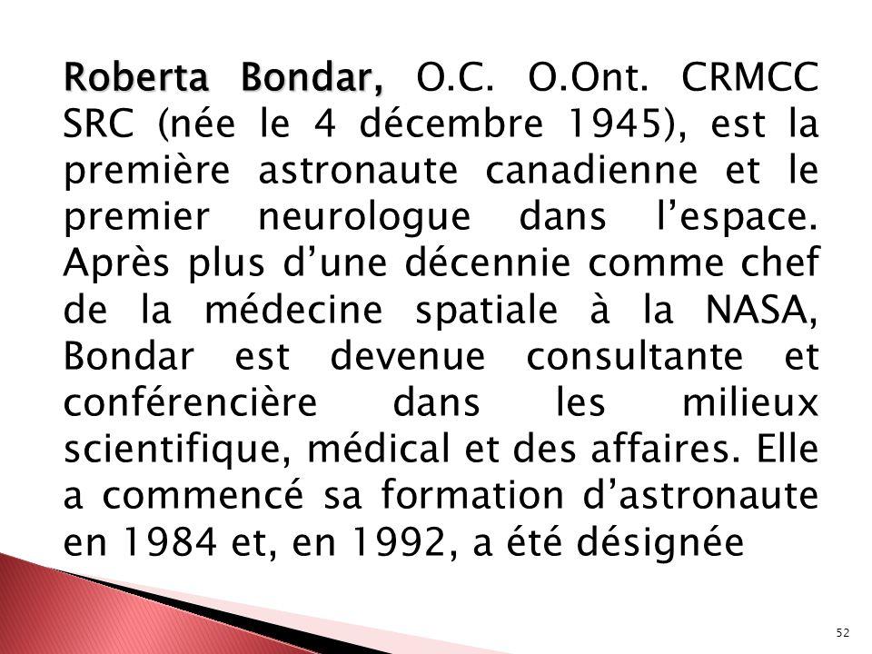 52 Roberta Bondar, Roberta Bondar, O.C. O.Ont. CRMCC SRC (née le 4 décembre 1945), est la première astronaute canadienne et le premier neurologue dans